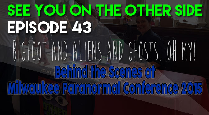 Bigfoot and Aliens and Ghosts, Oh My! Behind the Scenes at Milwaukee Paranormal Conference 2015