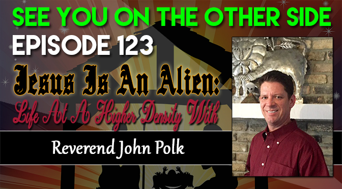 Jesus Is An Alien: Life At A Higher Density With Reverend John Polk